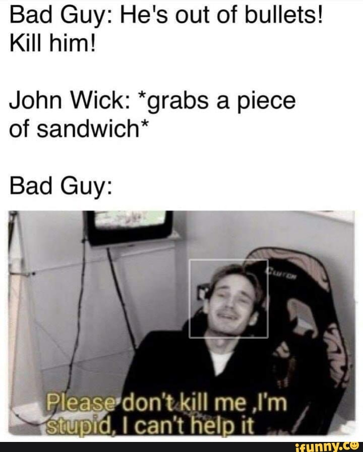 Bad Guy He S Out Of Bullets Kill Him John Wick Grabs A Piece Of Sandwich Please Don T Kl L M Ifunny