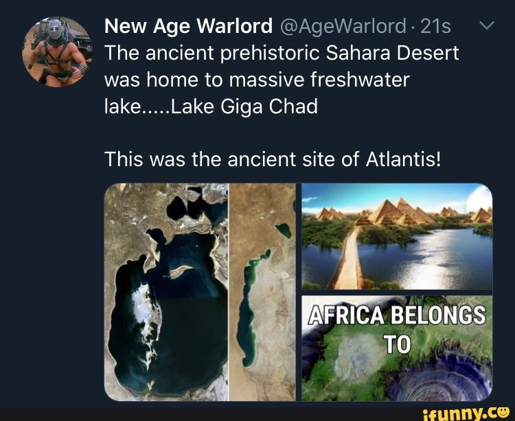 Ae New Age Warlord Agewarlord 21s V A E The Ancient Prehistoric Sahara Desert Was Home To Massive Freshwater Lake Lake Giga Chad Y This Was The Ancient Site Of Atlantis Ifunny