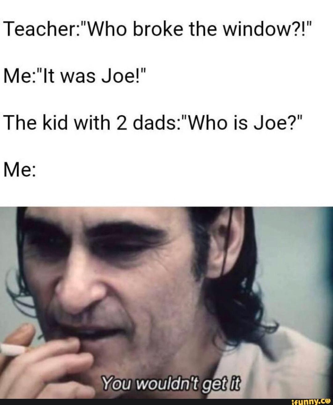 Teacher Who Broke The Window Me Lt Was Joe The Kid With 2 Dads Who Is Joe Me Ifunny I have no idea who he is. teacher who broke the window me lt