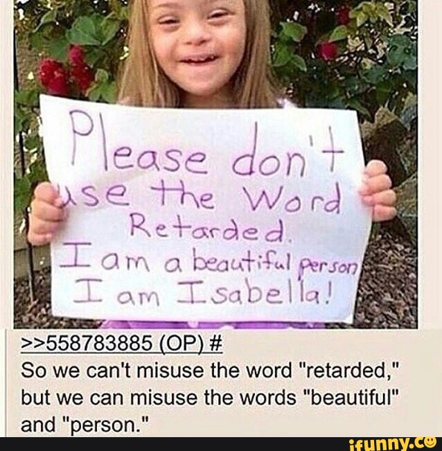 """retarded,"""" but we can misuse the words """"beautiful"""" and """"person."""" »558783885  (OP) # So we can't misuse the word - iFunny :)"""