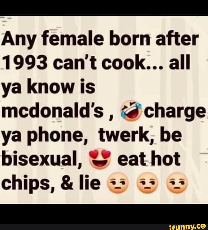 Any Female Born After 1993 Can T Cook All Ya Know Is Mcdonald S Q Charge Ya Phone Twerk Be Bisexual J Eat Hot Chips Lie ª ª ª ª I Ifunny Submitted 1 year ago by debate_irl. any female born after 1993 can t cook