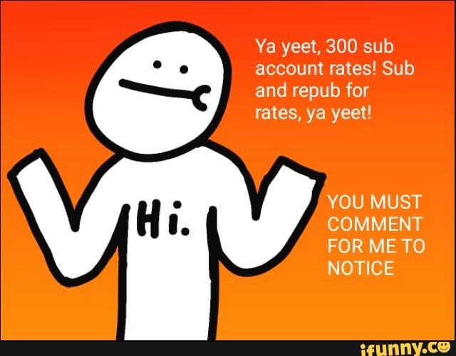 Ya Yeet 300 Sub Account Rates Sub And Repub For Rates Ya Yeet You Must Comment For Me To Notice Ifunny İş arıyorum diyorsanız, cv`nizle iş başvurularına hemen başlayın, aradığınız işi bulun! ya yeet 300 sub account rates sub and