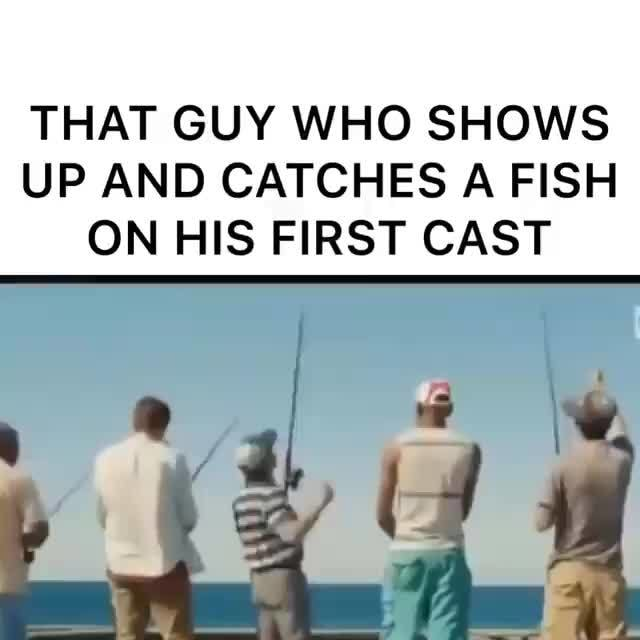 That Guy Who Shows Up And Catches A Fish On His First Cast Ifunny