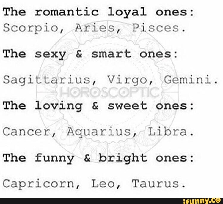 The romantic loyal ones: Scorpio, Aries, Pisces  The sexy & smart