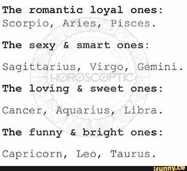 The romantic loyal ones: Scorpio, Aries, Pisces  The sexy
