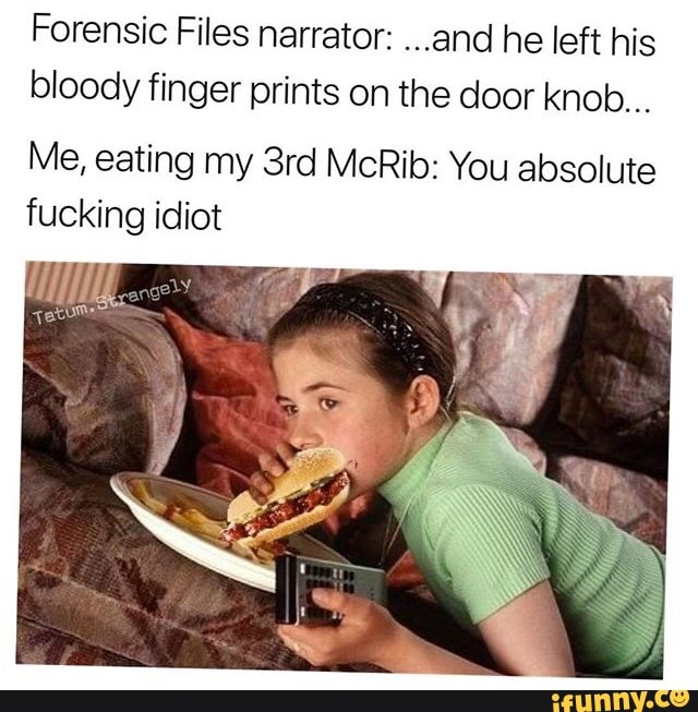 Forensic Files Narrator And He Left His Bloody Finger Prints On The Door Knob Me Eating My 3rd Mcrib You Absolute Fucking Idiot Ifunny