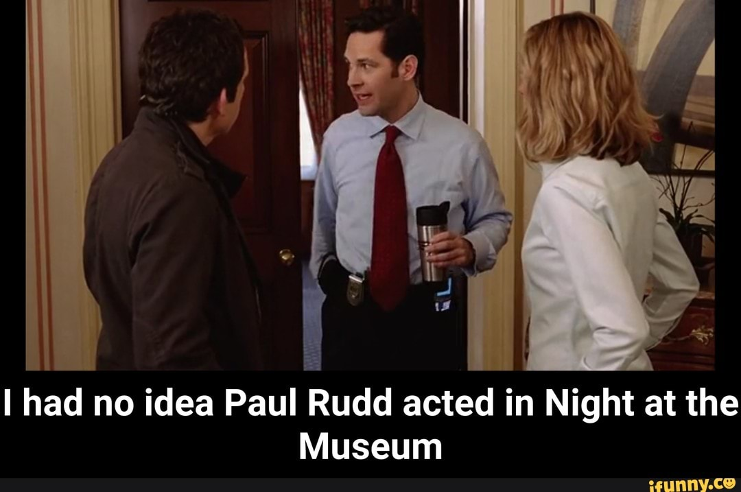 I Had No Idea Paul Rudd Acted In Night At The Museum I Had No Idea Paul Rudd Acted In Night At The Museum Ifunny