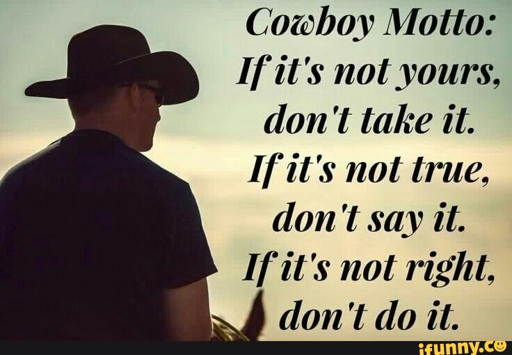Cowboy Motto If It S Not Yours Don T Take It If It S Not True Don T Say It If It S Not Right Don T Do It Ifunny