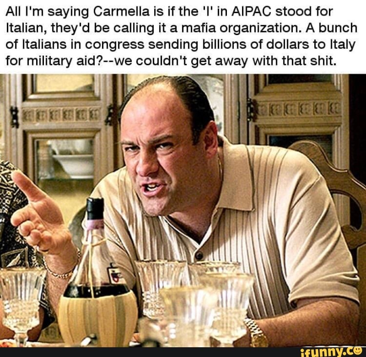 All I'm saying Carmella is ifthe 'I' in AIPAC stood for Italian, they'd be calling it a mafia organization. A bunch of Italians in congress sending billions of dollars to Italy for militaw aid?--we couldn't get away with that shit.