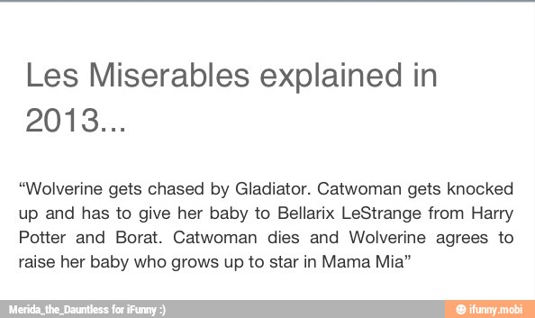 Les Miserables Explained In Wolverine Gets Chased By Gladiator Catwoman Gets Knocked Up And Has To Give Her Baby To Bellarix Lestrange From Harry Potter And Borat Catwoman Dies And Wolverine Agrees