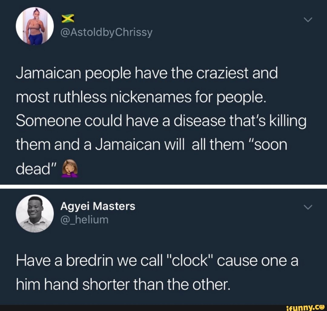 Jamaican People Have The Craziest And Most Ruthless Nickenames For People Someone Could Have A Disease That S Killing Them And A Jamaican Will All Them Soon Dead 3 Have A Bredrin We