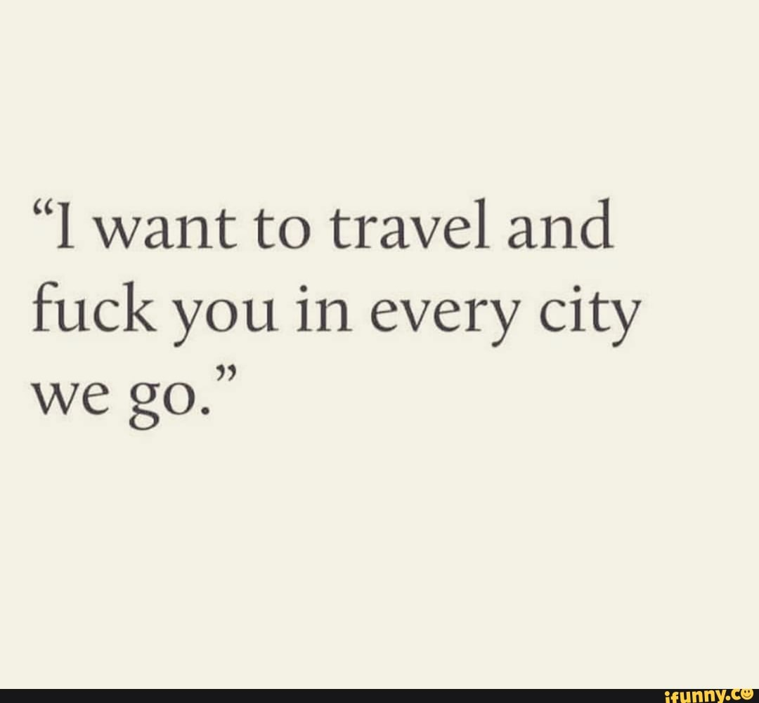 I Want To Travel And Fuck You In Every City We Go Ifunny