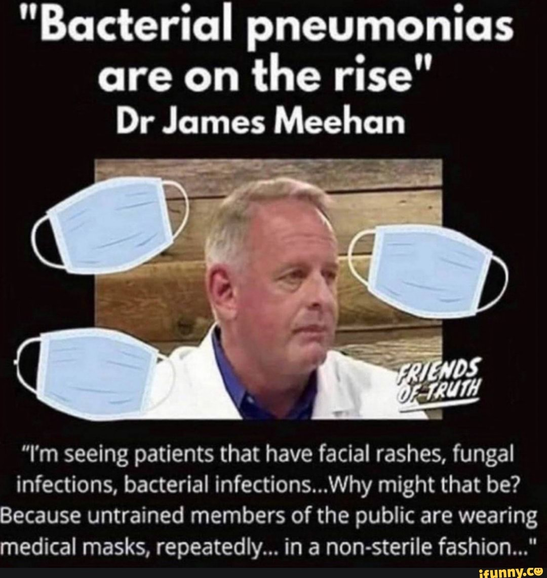 """Bacterial pneumonias are on the rise"""" Dr James Meehan """"I'm seeing patients  that have facial rashes, fungal infections, bacterial infections...Why  might that be? Because untrained members of the public are wearing medical"""