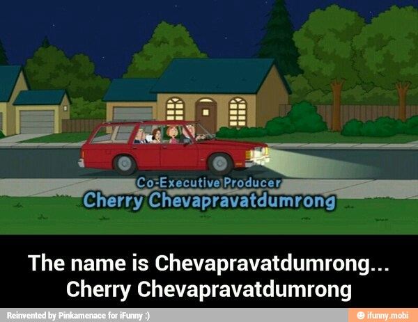 E The Name Is Chevapravatdumrong Cherry Chevapravatdumrong Ifunny Family guy, the orville, nora from queens. cherry chevapravatdumrong