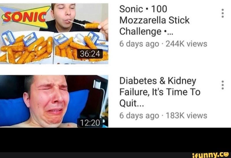 Sonic 100 Mozzarella Stick Challenge Diabetes Kidney Failure It S Time To Quit Ifunny