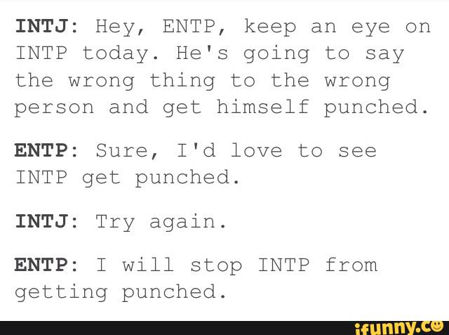 INTJ: Hey, ENTP, keep an eye on INTP today  He's going to