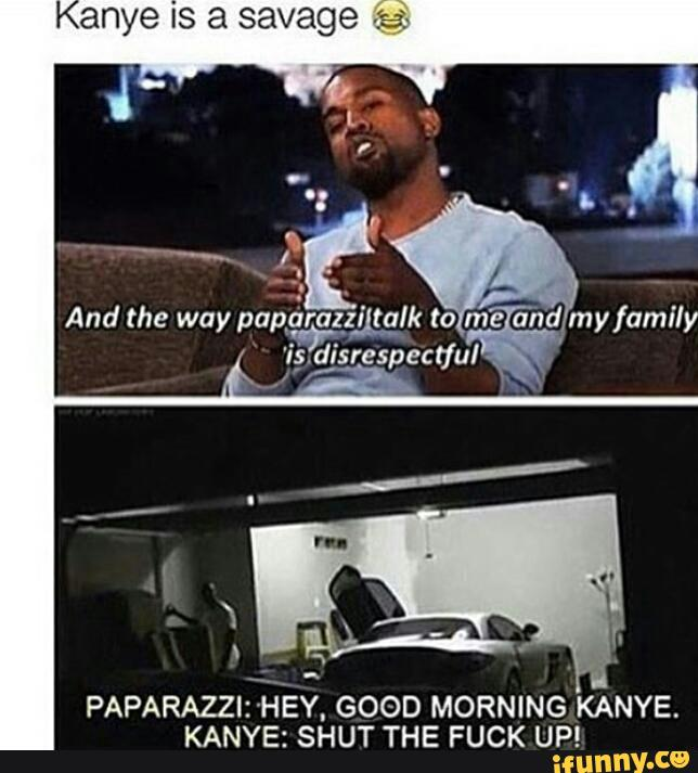 Paparazziihey Good Morning Kanye Kanye Shut The Fuck Up Ifunny