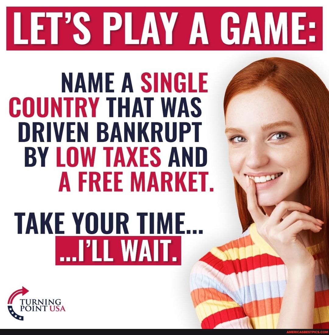LET'S PLAY GAME: NAME A SINGLE COUNTRY THAT WAS DRIVEN BANKRUPT BY LOW TAXES AND A FREE MARKET. TAKE YOUR TIME... WAIT.