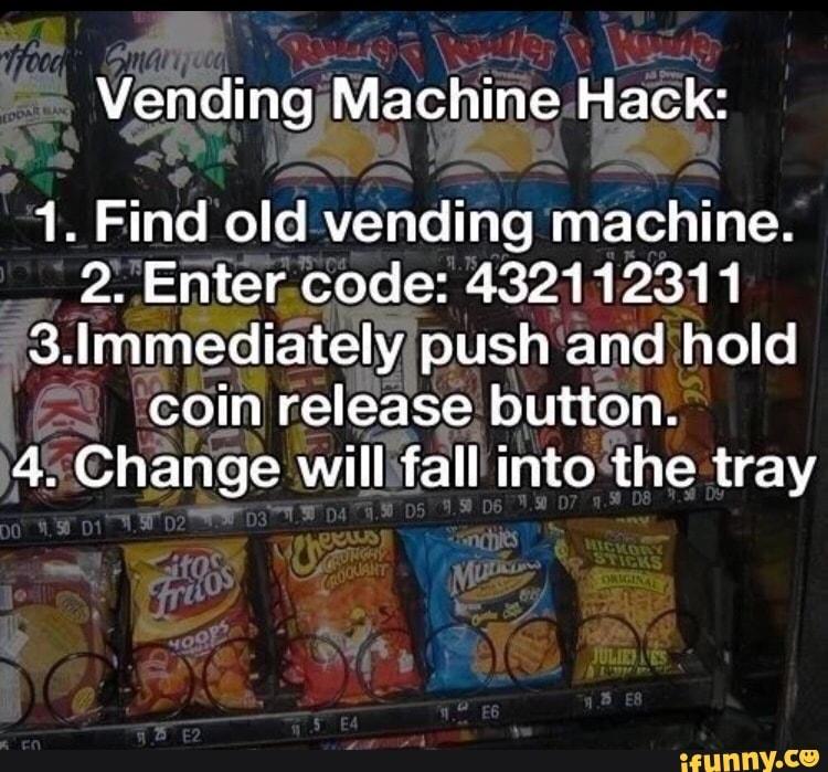 Vending Machine Hack: 1  Find old vending machine  2  Enter