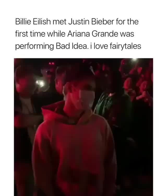 Billie Eilish met Justin Bieber for the, first time while Ariana Grande  was, performing Bad Idea  i love fairytales