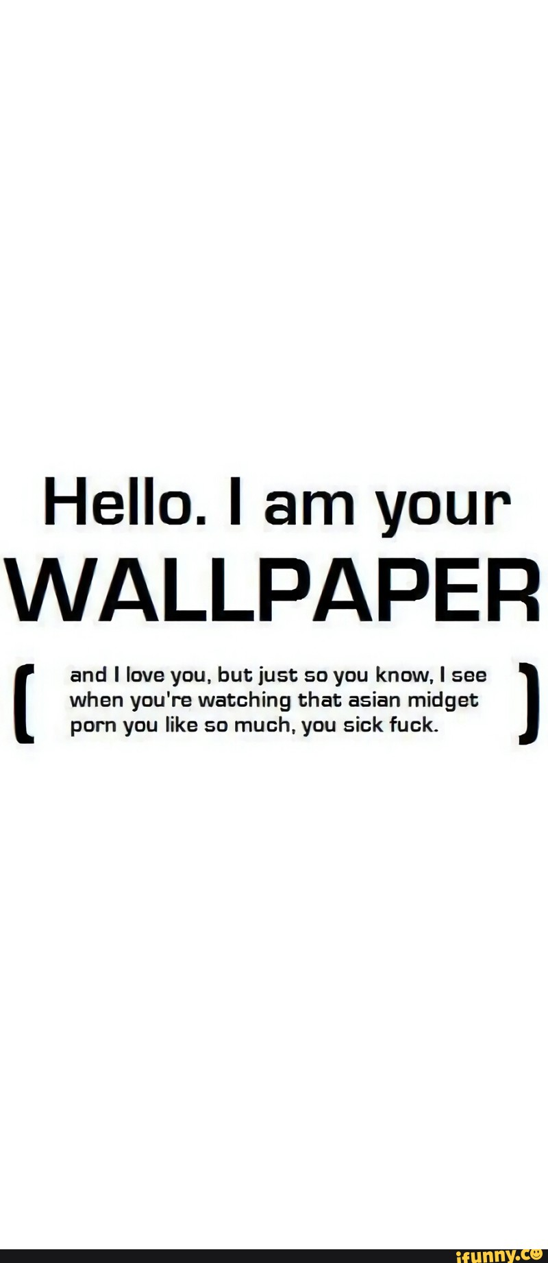 Hello I Am Your Wallpaper And I Love You But Just So You Know I