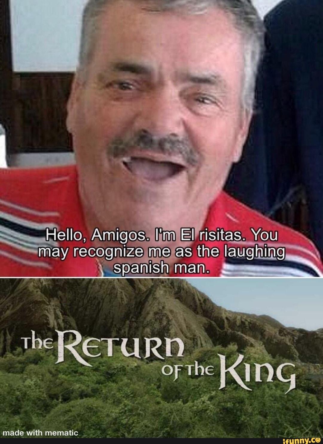 Hello. Amigos. I'm El risitas. You may recognize me as the ...
