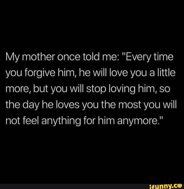 """My mother once told me: """"Every time you forgive him, he Will"""