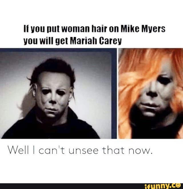 If You Put Woman Hair On Mike Myers You Will Get Mariah Carey Well I Can T Unsee That Now Ifunny