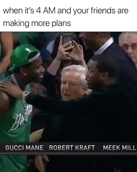when it\u2019s 4 AM and yourfriends are, making more plans, GUCCI MANE ROBERT  KRAFT MEEK MILL