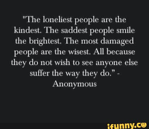 The Loneliest People Are Lhe Kindest The Saddest People Smile The Brightest The Most Damaged People Are Lhe Wisest All Because They Do Not Wish To See Anyone Else Suffer The Way