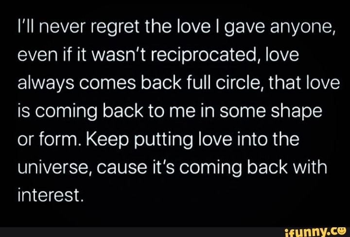 I'll never regret the love I gave anyone, even if it wasn't reciprocated,  love always comes back full circle, that love is coming back to me in some  shape or form. Keep