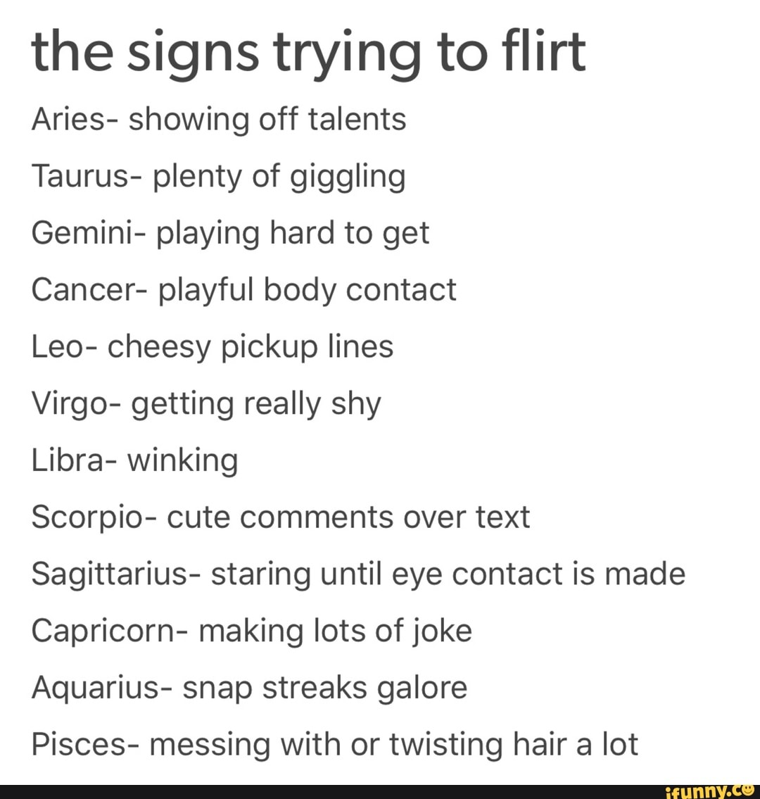 The signs trying to flirt Aries- showing off talents Taurus- plenty
