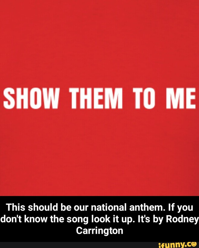 Show Them To Me This Should Be Our National Anthem If You Don T
