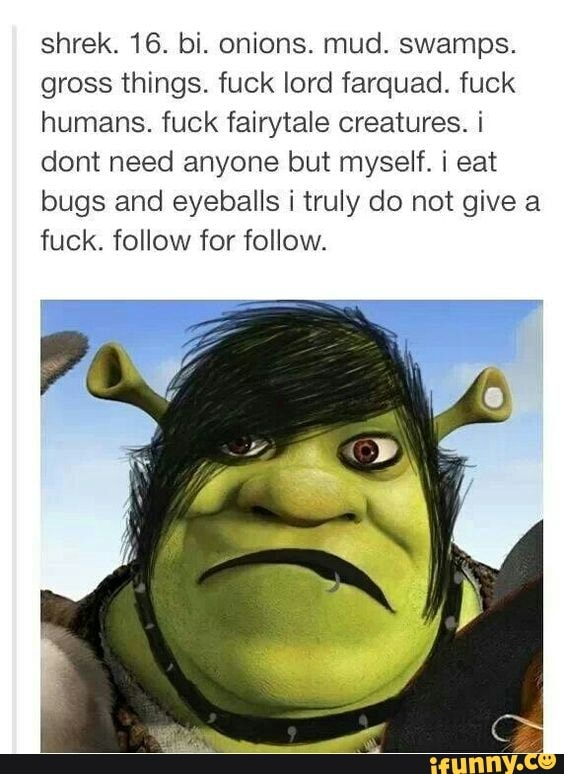 Shrek 16 Bi Onions Mud Swamps Gross Things Fuck Lord Farquad Fuck Humans Fuck Fairytale Creatures I Dont Need Anyone But Myself I Eat Bugs And Eyeballs I Truly Do Not Give