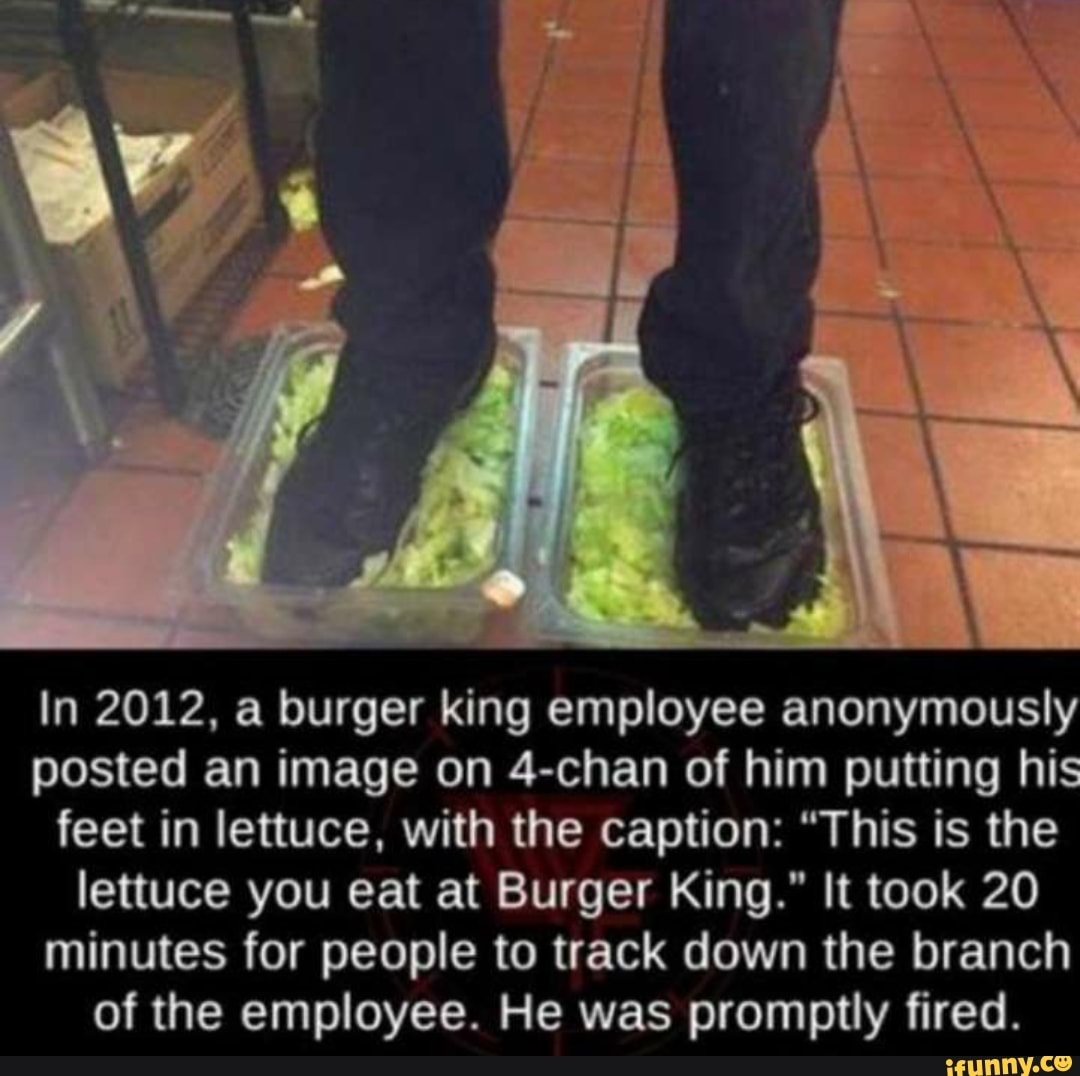 In 2012 A Burger King Employee Anonymously Posted An Image On 4 Chan Of Him Putting His Feet In Lettuce With The Caption This Is The Lettuce You Eat At Burger King It