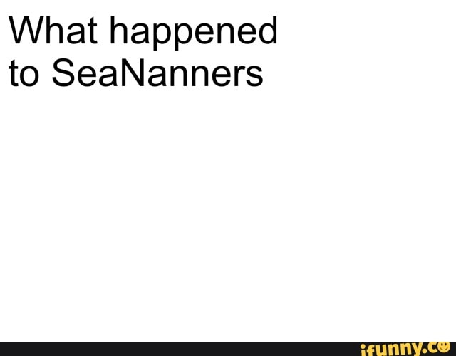 What happened to SeaNanners - iFunny :)