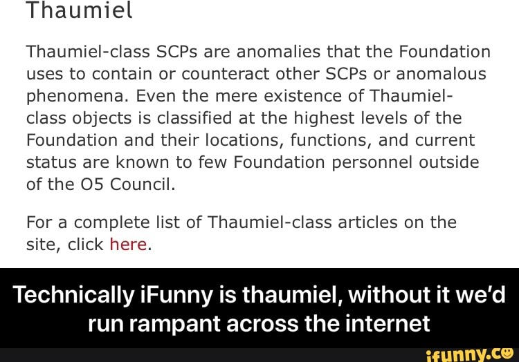 Thaumiel Class Scps Are Anomalies That The Foundation Uses To Contain Or Counteract Other Scps Or Anomalous Phenomena Even The Mere Existence Of Thaumiel Class Objects Is Classified At The Highest Levels Of .thaumiel is an esoteric object class, used for objects that do not fit into one of the three major specifically, the thaumiel classification denotes objects or entities that are used to contain other. ifunny