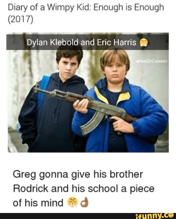 Diary Of A Wimpy Kid Enough Is Enough 2017 Dylan Klebold And Eric Harris fl Greg Gonna Give His Brother Rodrick And His School A Piece Of His Mind ªª D Ifunny