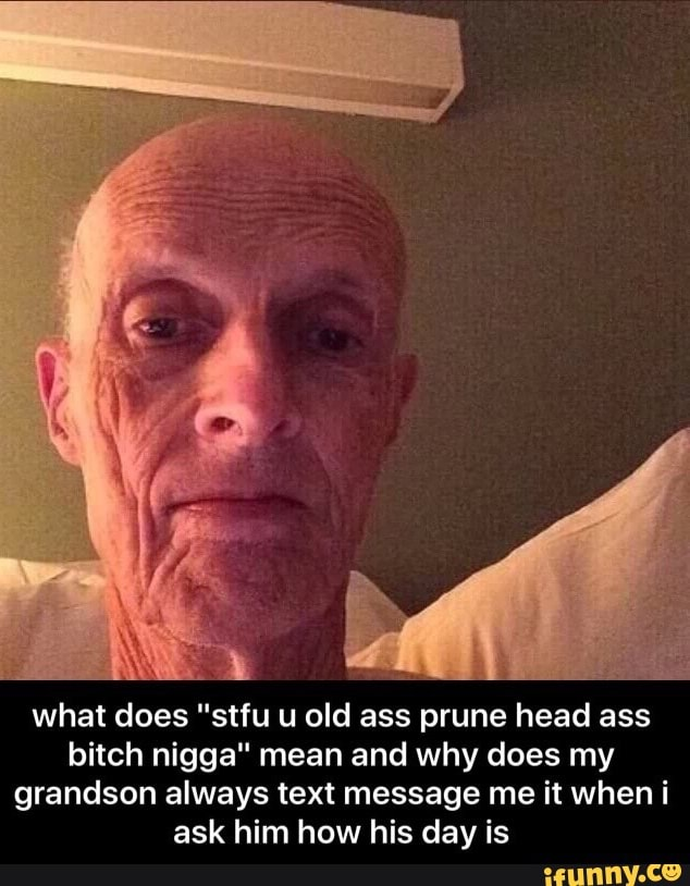What Does Stfu U Old Ass Prune Head Ass Bitch Nigga Mean And Why Does My Grandson Always Text Message Me It When I Ask Him How His Day Is Rn Самые новые твиты по теме «#headass». what does stfu u old ass prune head