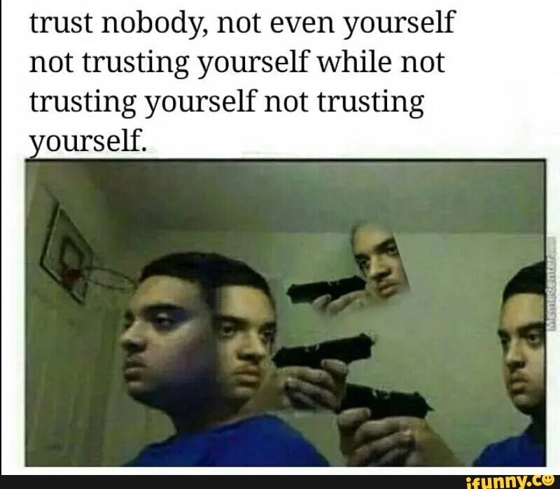 Trust Nobody Not Even Yourself Not Trusting Yourself While Not Trusting Yourself Not Trusting Ourself Ifunny Disk cleanup the disk cleanup utility is cleaning up unnecessary files on your machine. trust nobody not even yourself not