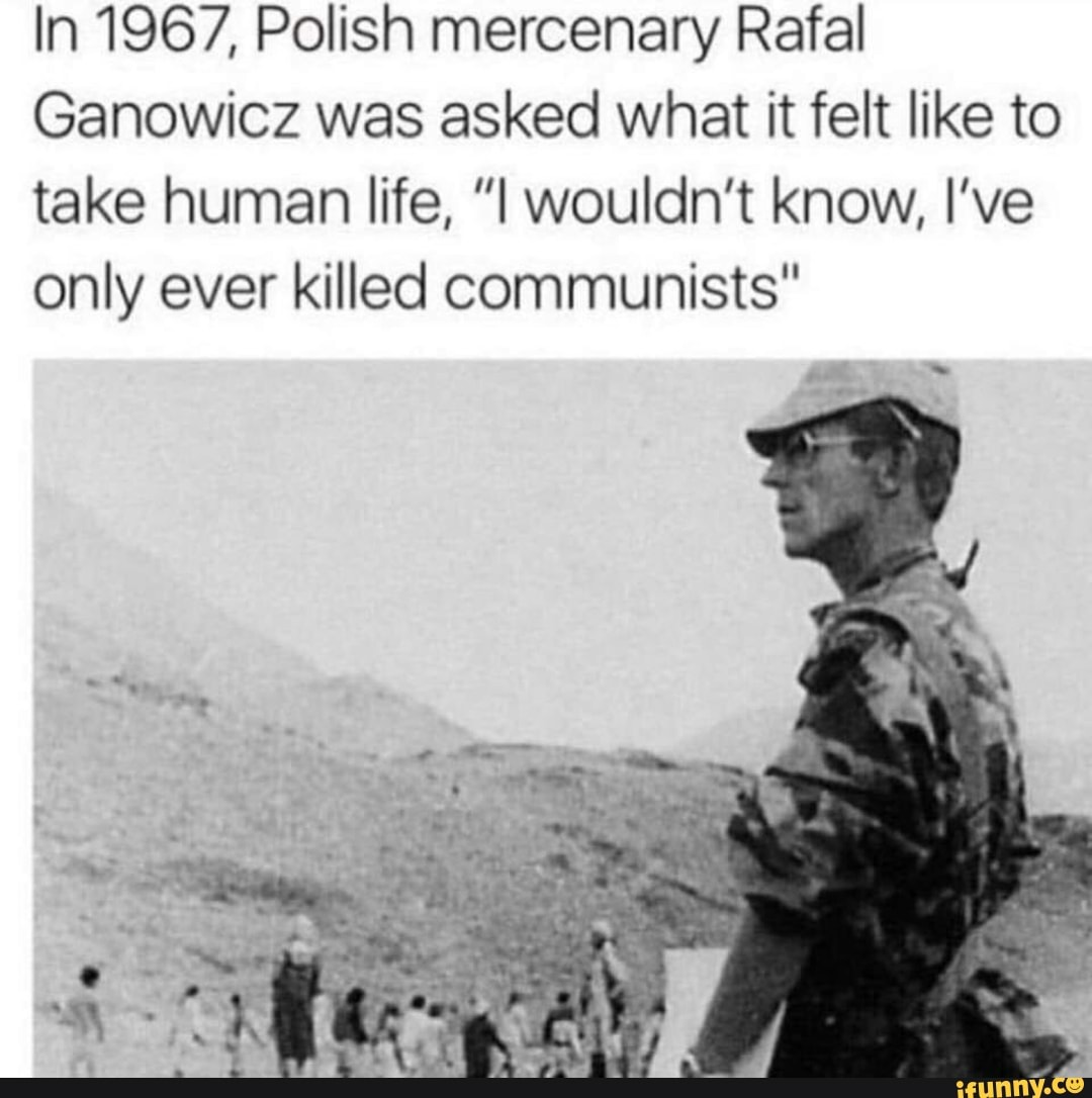 """In 1967, Polish mercenary Rafal Ganowicz was asked what it felt like to take human life, """"I wouldn't know, I've only ever killed communists"""""""