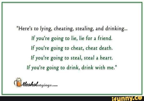 Here's to lying, cheating, stealing, and drinking    If you