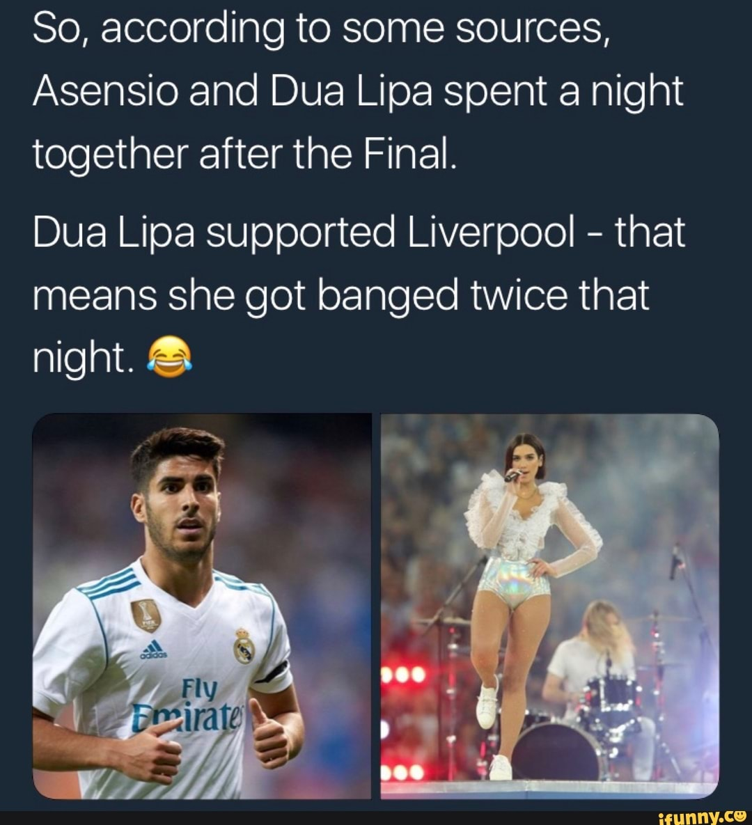 80, according to some sources, Asensio and Dua Lipa spent a night together  after the Final. Dua Lipa supported Liverpool - that means she got banged  twice that night. © - iFunny :)