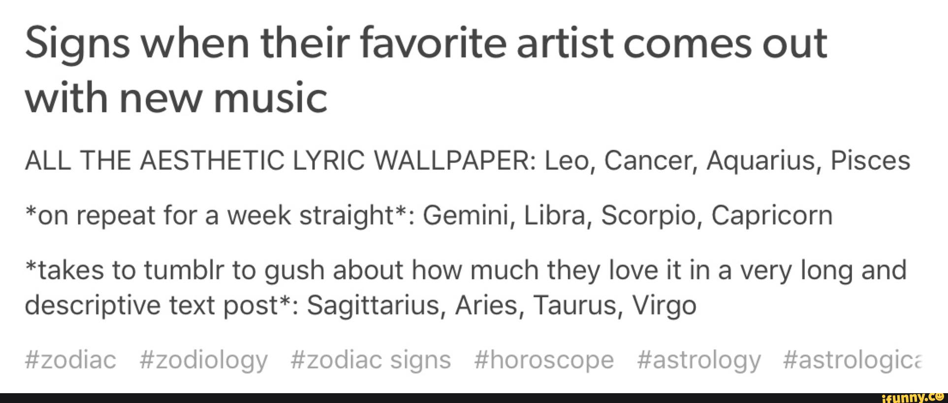 Signs When Their Favorite Artist Comes Out With New Music All The Aesthetic Lyric Wallpaper Leo Cancer Aquarius Pisces On Repeat For A Week Straight Gemini Libra Scorpio Capricorn Takes To Tumblr