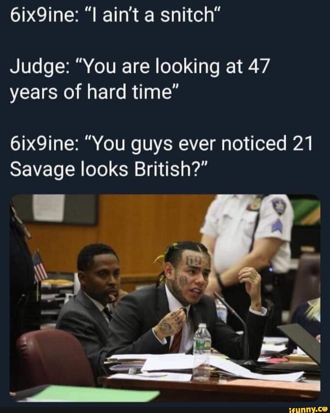 6ix9ine i ain t a snitch judge you are looking at 47 years of hard time 6ix9ine you guys ever noticed 21 savage looks british ifunny ifunny