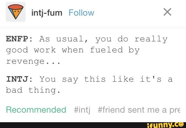 ENFP: As usual, you do really good work when fueled by