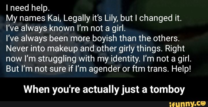 I need help  My names Kai, Legally it's Lily, but I changed