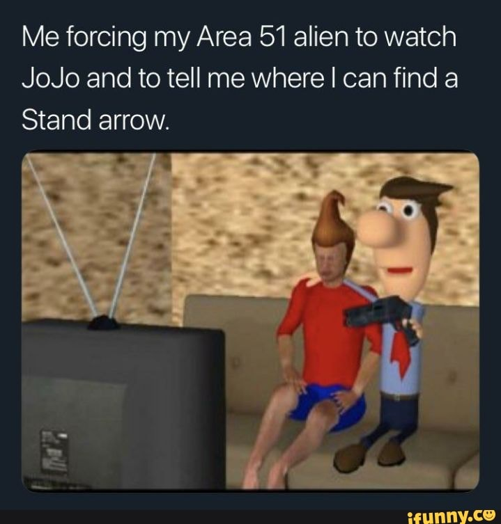 Me Forcing My Area 51 Alien To Watch Jojo And To Tell Me Where I Can Find A Stand Arrow Ifunny Thingiverse is a universe of things. me forcing my area 51 alien to watch