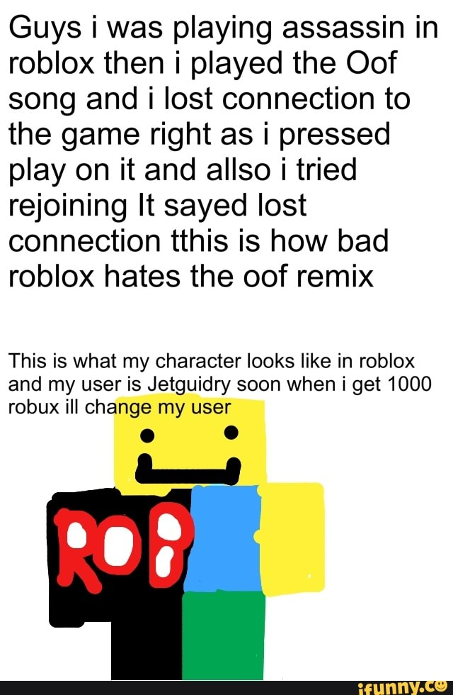 Oof Wars Roblox Guys I Was Playing Assassin In Roblox Then I Played The Oof Song And I Lost Connection To The Game Right As I Pressed Play On It And Allso I Tried Rejoining