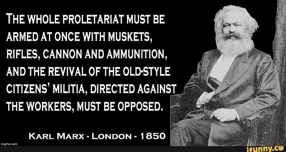 THE WHOLE PROLETARIAT MUST BE ARMED AT ONCE WITH MUSKETS, RIFLES, CANNON  AND AMMUNITION, AND THE REVIVAL OF THE OLD-STYLE CITIZENS' MILITIA,  DIRECTED AGAINST THE WORKERS, MUST BE OPPOSED. KARL MARX -